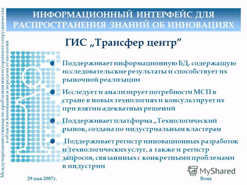 29 мая 2007г.Вена М еждународный семинар по проблемам многостороннего сотрудничества в области инноваций и передачи технологий ГИС Трансфер центр Поддерживает информационную БД, содержащую исследовательские результаты и способствует их рыночной реали