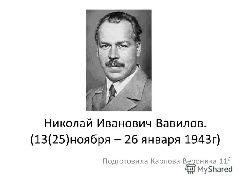 Николай Иванович Вавилов. (13(25)ноября – 26 января 1943г) Подготовила Карпова Вероника 11 б