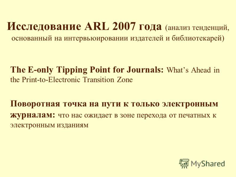 Исследование ARL 2007 года (анализ тенденций, основанный на интервьюировании издателей и библиотекарей) The E-only Tipping Point for Journals: Whats Ahead in the Print-to-Electronic Transition Zone Поворотная точка на пути к только электронным журнал