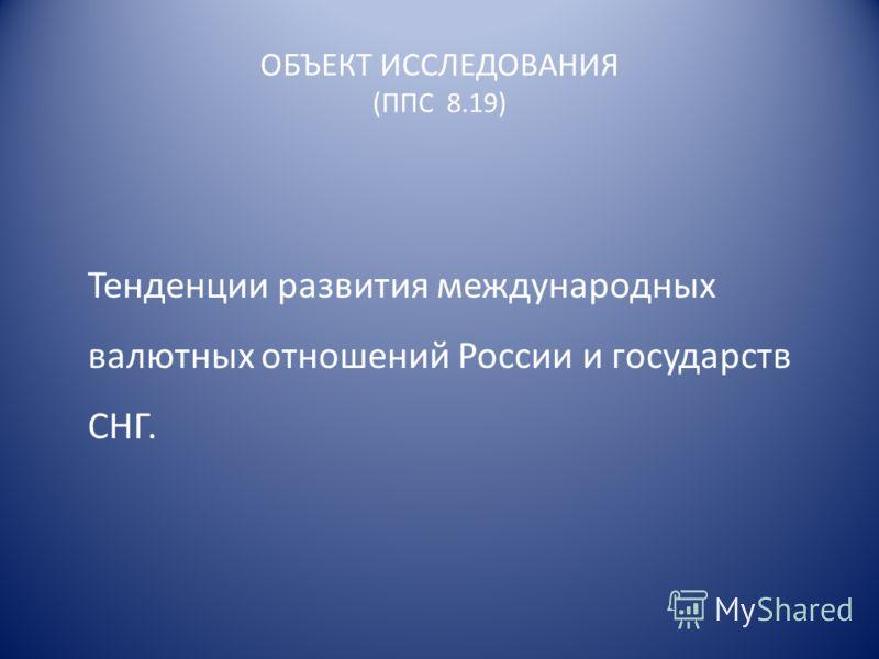 ОБЪЕКТ ИССЛЕДОВАНИЯ (ППС 8.19) Тенденции развития международных валютных отношений России и государств СНГ.