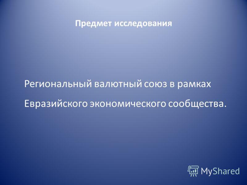 Предмет исследования Региональный валютный союз в рамках Евразийского экономического сообщества.