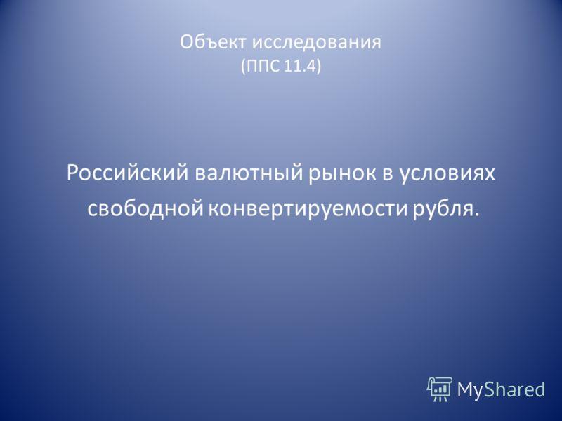 Объект исследования (ППС 11.4) Российский валютный рынок в условиях свободной конвертируемости рубля.