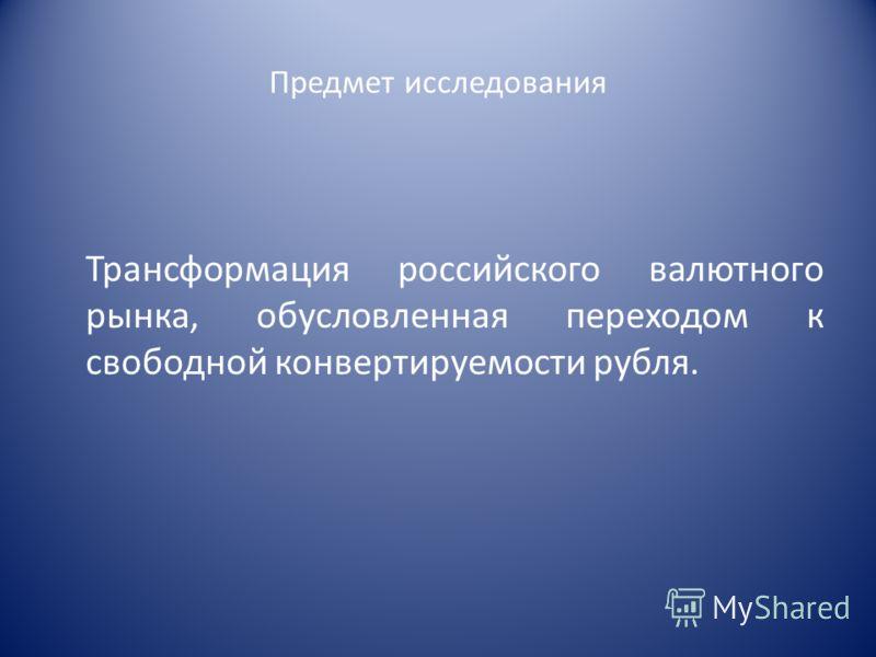 Предмет исследования Трансформация российского валютного рынка, обусловленная переходом к свободной конвертируемости рубля.
