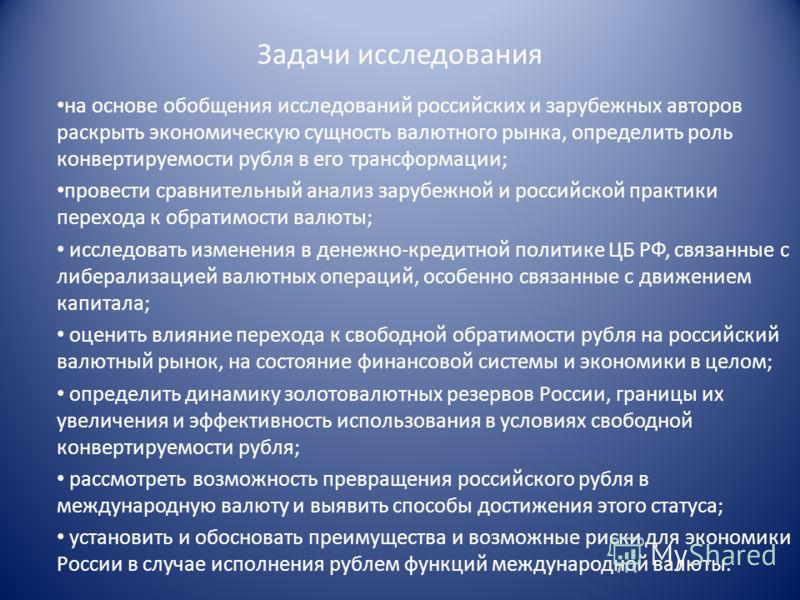 Задачи исследования на основе обобщения исследований российских и зарубежных авторов раскрыть экономическую сущность валютного рынка, определить роль конвертируемости рубля в его трансформации; провести сравнительный анализ зарубежной и российской пр