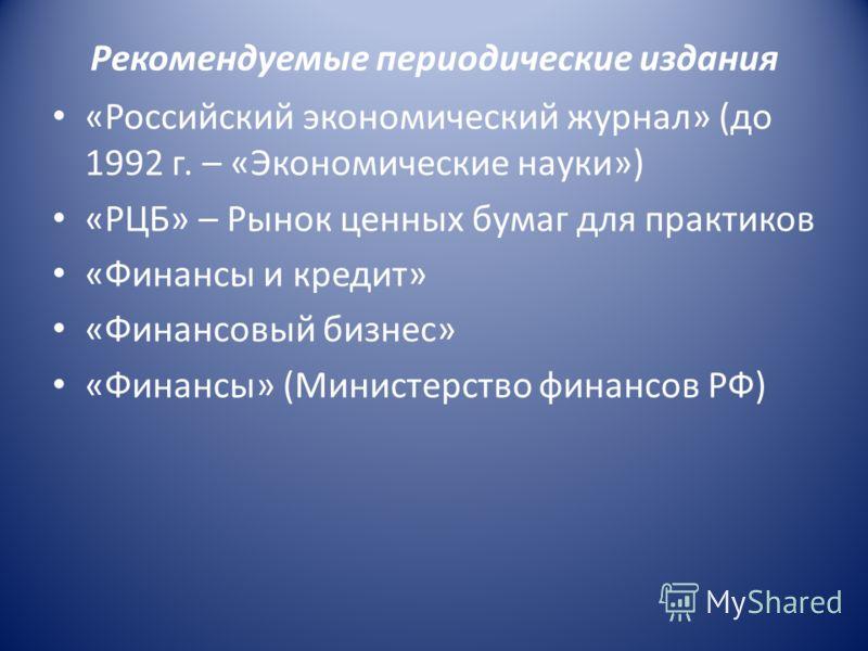 Рекомендуемые периодические издания «Российский экономический журнал» (до 1992 г. – «Экономические науки») «РЦБ» – Рынок ценных бумаг для практиков «Финансы и кредит» «Финансовый бизнес» «Финансы» (Министерство финансов РФ)