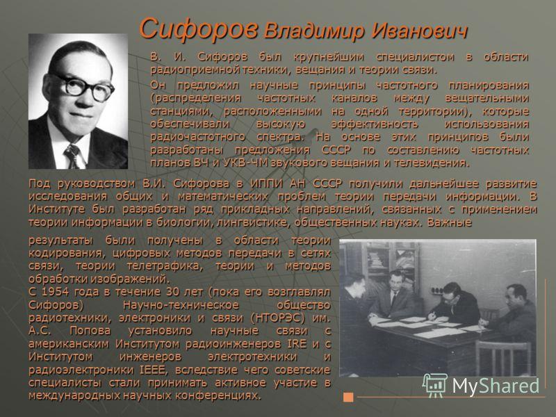 Сифоров Владимир Иванович В. И. Сифоров был крупнейшим специалистом в области радиоприемной техники, вещания и теории связи. Он предложил научные принципы частотного планирования (распределения частотных каналов между вещательными станциями, располож