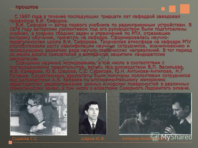С 1957 года в течение последующих тридцати лет кафедрой заведовал профессор В.И. Сифоров. В.И. Сифоров автор первого учебника по радиоприемным устройствам. В 1974 году авторским коллективом под его руководством были подготовлены учебник, а позднее сб