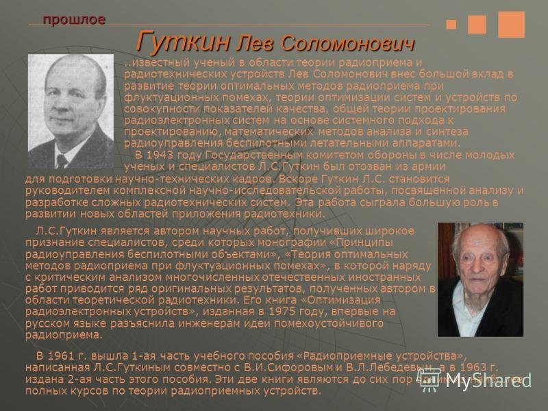 Гуткин Лев Соломонович прошлое..известный ученый в области теории радиоприема и радиотехнических устройств Лев Соломонович внес большой вклад в развитие теории оптимальных методов радиоприема при флуктуационных помехах, теории оптимизации систем и ус