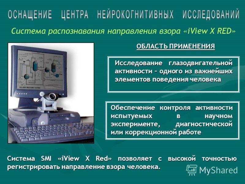 Исследование глазодвигательной активности – одного из важнейших элементов поведения человека Обеспечение контроля активности испытуемых в научном эксперименте, диагностической или коррекционной работе Система SMI «iView X Red» позволяет с высокой точ