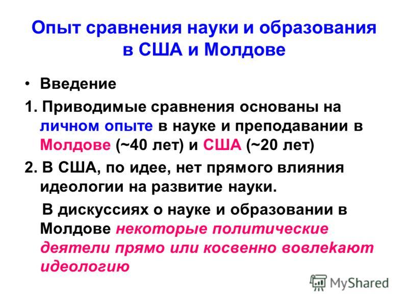 Опыт сравнения науки и образования в США и Молдове Введение 1. Приводимые сравнения основаны на личном опыте в науке и преподавании в Молдове (~40 лет) и США (~20 лет) 2. В США, по идее, нет прямого влияния идеологии на развитие науки. В дискуссиях о