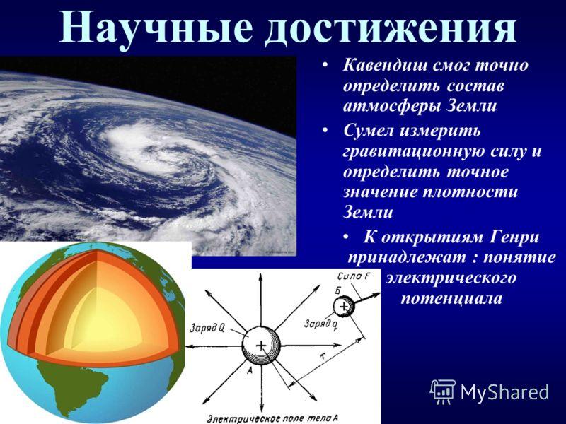 Научные достижения Кавендиш смог точно определить состав атмосферы Земли Сумел измерить гравитационную силу и определить точное значение плотности Земли К открытиям Генри принадлежат : понятие электрического потенциала