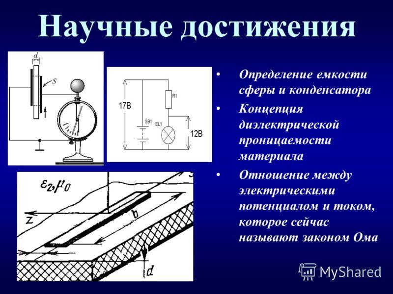 Научные достижения Определение емкости сферы и конденсатора Концепция диэлектрической проницаемости материала Отношение между электрическими потенциалом и током, которое сейчас называют законом Ома