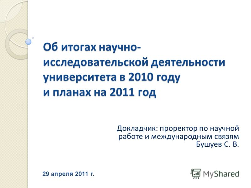 29 апреля 2011 г. Докладчик : проректор по научной работе и международным связям Бушуев С. В. Об итогах научно - исследовательской деятельности университета в 2010 году и планах на 2011 год