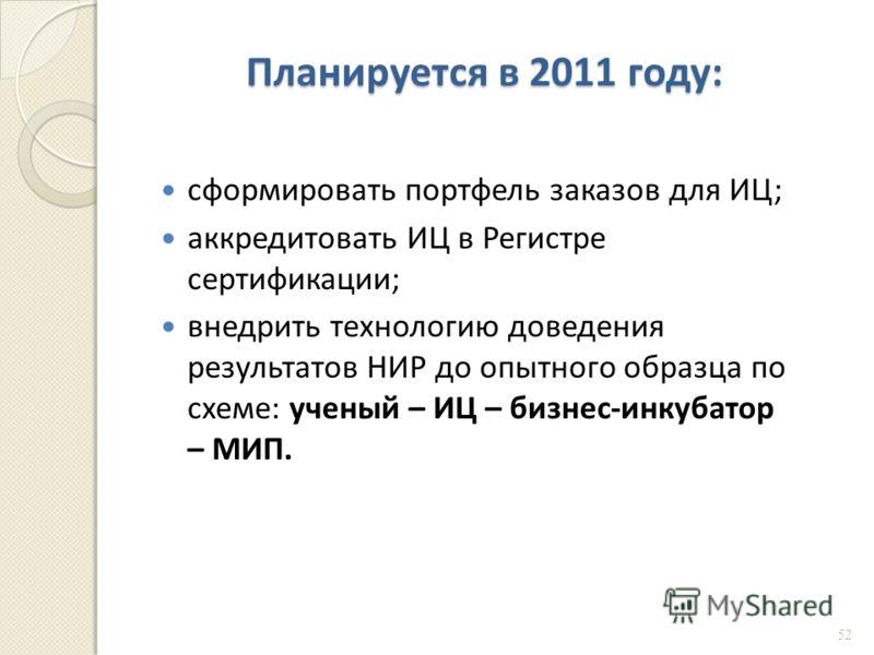 Планируется в 2011 году : сформировать портфель заказов для ИЦ ; аккредитовать ИЦ в Регистре сертификации ; внедрить технологию доведения результатов НИР до опытного образца по схеме : ученый – ИЦ – бизнес - инкубатор – МИП. 52