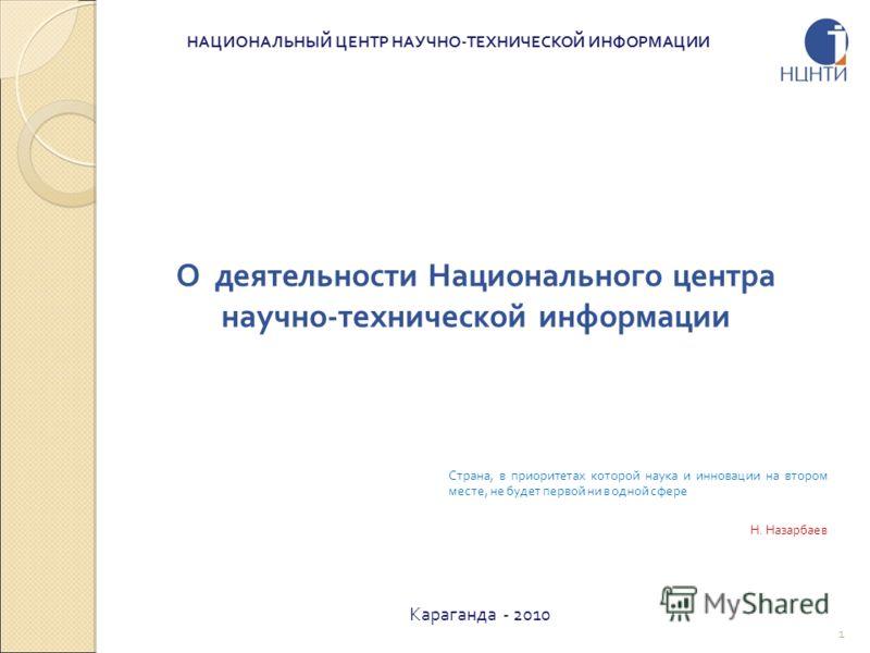 О деятельности Национального центра научно-технической информации Караганда - 2010 НАЦИОНАЛЬНЫЙ ЦЕНТР НАУЧНО-ТЕХНИЧЕСКОЙ ИНФОРМАЦИИ Страна, в приоритетах которой наука и инновации на втором месте, не будет первой ни в одной сфере Н. Назарбаев 1