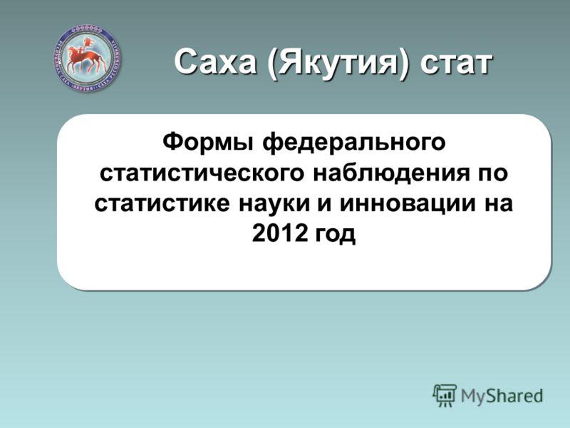 Саха (Якутия) стат Формы федерального статистического наблюдения по статистике науки и инновации на 2012 год