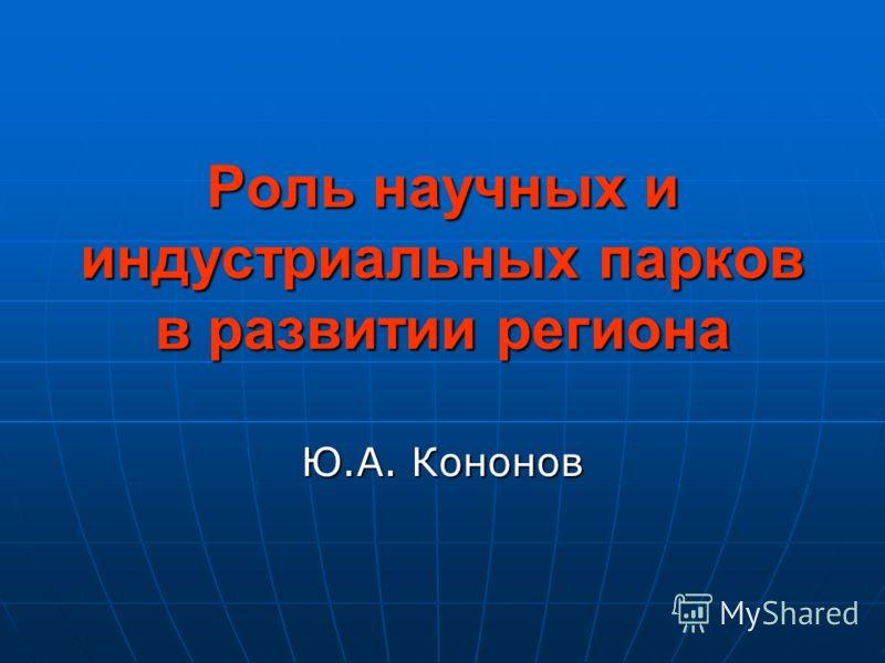 Роль научных и индустриальных парков в развитии региона Ю.А. Кононов