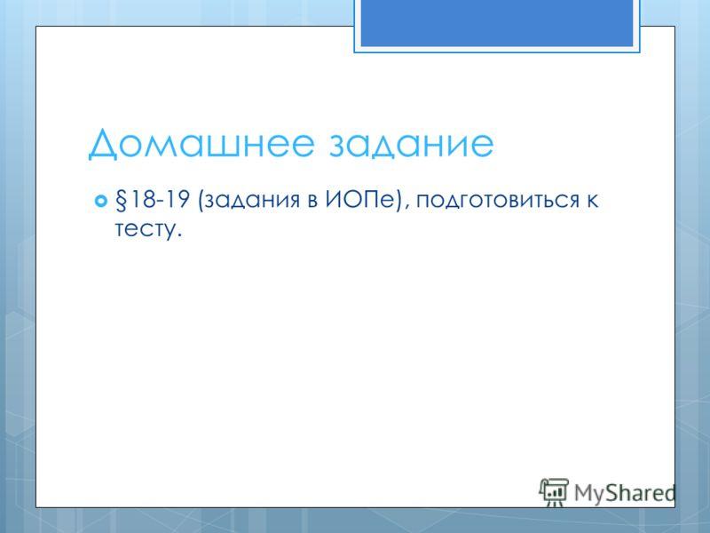 Домашнее задание §18-19 (задания в ИОПе), подготовиться к тесту.
