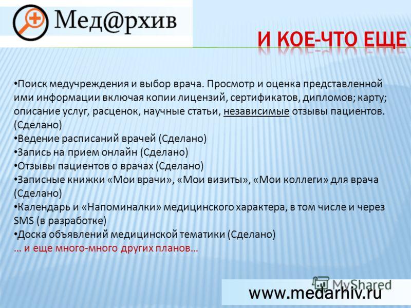 www.medarhiv.ru Поиск медучреждения и выбор врача. Просмотр и оценка представленной ими информации включая копии лицензий, сертификатов, дипломов; карту; описание услуг, расценок, научные статьи, независимые отзывы пациентов. (Сделано) Ведение распис