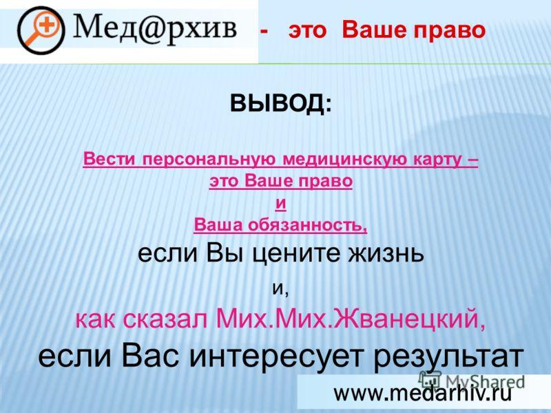 www.medarhiv.ru ВЫВОД: Вести персональную медицинскую карту – это Ваше право и Ваша обязанность, если Вы цените жизнь и, как сказал Мих.Мих.Жванецкий, если Вас интересует результат - это Ваше право