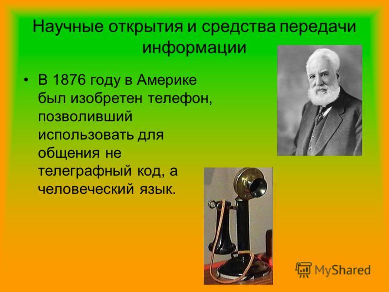 Научные открытия и средства передачи информации В 1876 году в Америке был изобретен телефон, позволивший использовать для общения не телеграфный код, а человеческий язык.