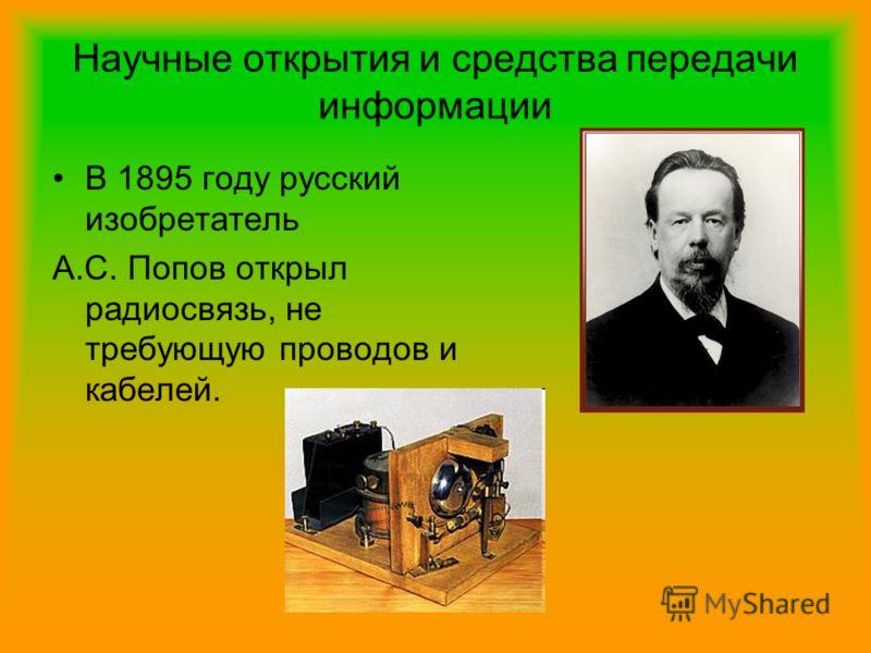 Научные открытия и средства передачи информации В 1895 году русский изобретатель А.С. Попов открыл радиосвязь, не требующую проводов и кабелей.