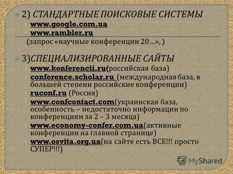 2) СТАНДАРТНЫЕ ПОИСКОВЫЕ СИСТЕМЫ www.google.com.ua www.rambler.ru ( запрос « научные конференции 20…», ) 3) СПЕЦИАЛИЗИРОВАННЫЕ САЙТЫ www.konferencii.ru( российская база ) conference.scholar.ru ( международная база, в большей степени российские конфер