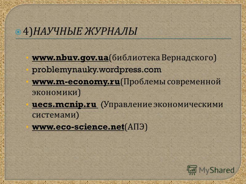 4) НАУЧНЫЕ ЖУРНАЛЫ www.nbuv.gov.ua( библиотека Вернадского ) problemynauky.wordpress.com www.m-economy.ru( Проблемы современной экономики ) uecs.mcnip.ru ( Управление экономическими системами ) www.eco-science.net( АПЭ )