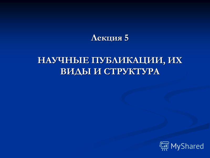 Лекция 5 НАУЧНЫЕ ПУБЛИКАЦИИ, ИХ ВИДЫ И СТРУКТУРА