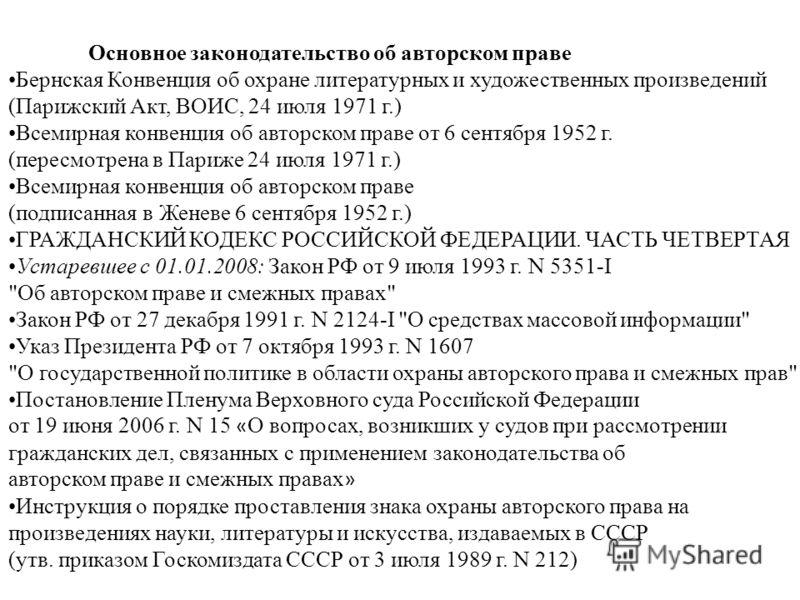 Основное законодательство об авторском праве Бернская Конвенция об охране литературных и художественных произведений (Парижский Акт, ВОИС, 24 июля 1971 г.) Всемирная конвенция об авторском праве от 6 сентября 1952 г. (пересмотрена в Париже 24 июля 19