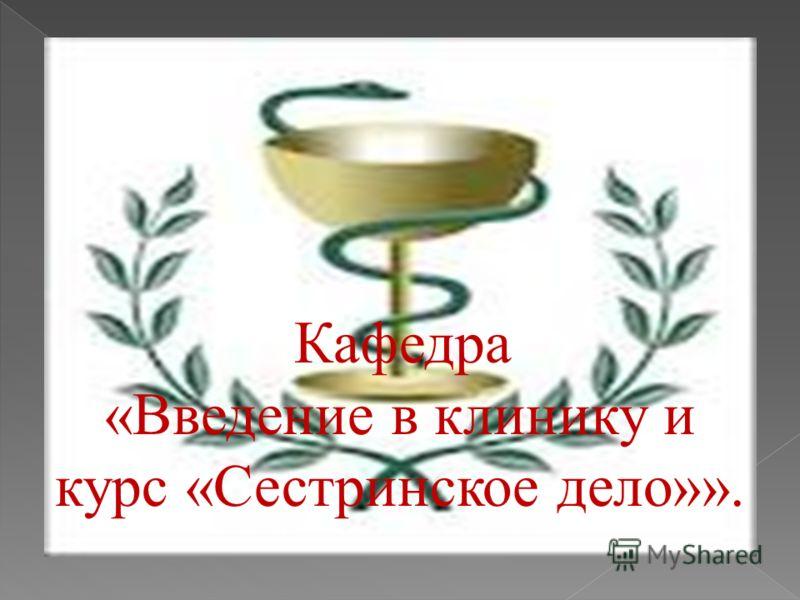 Кафедра «Введение в клинику и курс «Сестринское дело»».