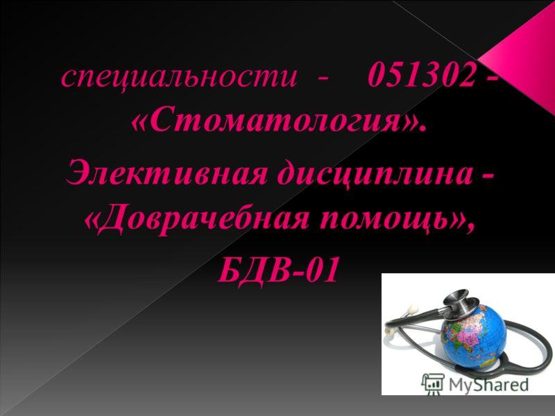 специальности - 051302 - «Стоматология». Элективная дисциплина - «Доврачебная помощь», БДВ-01