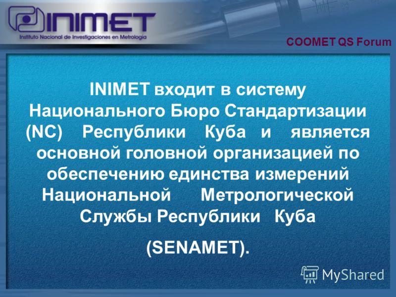 4 INIMET входит в систему Национального Бюро Стандартизации (NC) Республики Куба и является основной головной организацией по обеспечению единства измерений Национальной Метрологической Службы Республики Куба (SENAMET). COOMET QS Forum