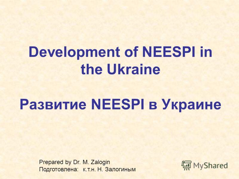 Development of NEESPI in the Ukraine Развитие NEESPI в Украине Prepared by Dr. M. Zalogin Подготовлена: к.т.н. Н. Залогиным