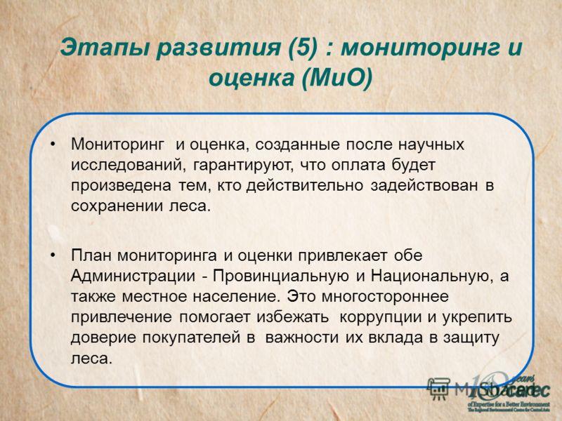 Этапы развития (5) : мониторинг и оценка (МиО) Мониторинг и оценка, созданные после научных исследований, гарантируют, что оплата будет произведена тем, кто действительно задействован в сохранении леса. План мониторинга и оценки привлекает обе Админи