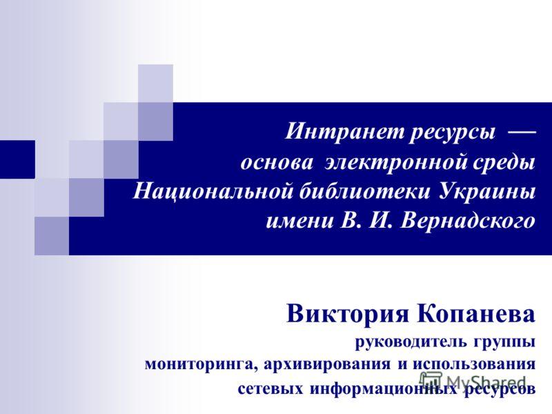 Интранет ресурсы основа электронной среды Национальной библиотеки Украины имени В. И. Вернадского Виктория Копанева руководитель группы мониторинга, архивирования и использования сетевых информационных ресурсов