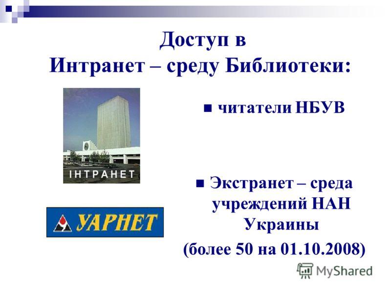 читатели НБУВ Экстранет – среда учреждений НАН Украины (более 50 на 01.10.2008) Доступ в Интранет – среду Библиотеки: