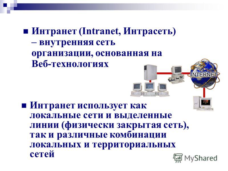 Интранет (Intranet, Интрасеть) – внутренняя сеть организации, основанная на Веб-технологиях Интранет использует как локальные сети и выделенные линии (физически закрытая сеть), так и различные комбинации локальных и территориальных сетей