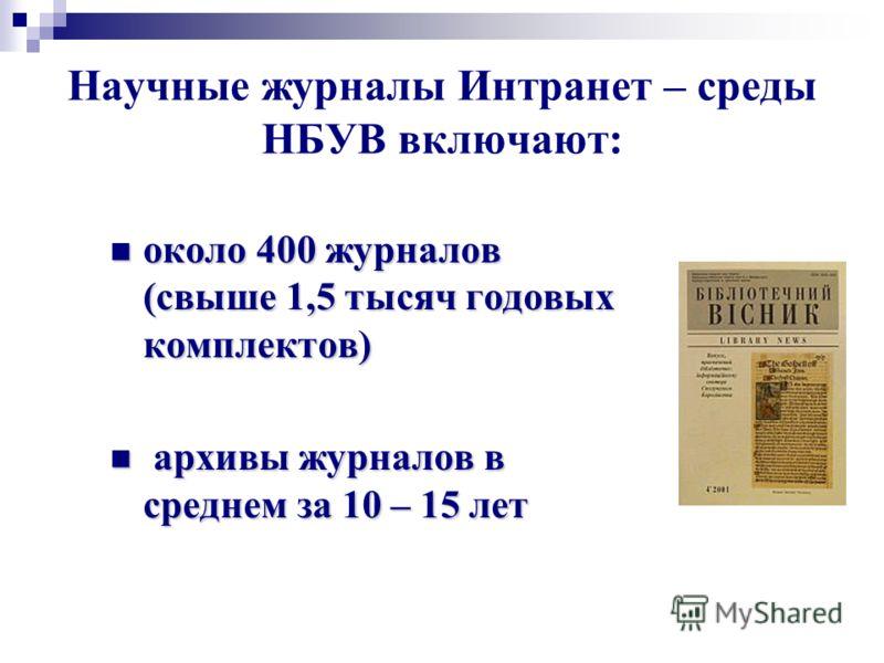 Научные журналы Интранет – среды НБУВ включают: около 400 журналов (свыше 1,5 тысяч годовых комплектов) около 400 журналов (свыше 1,5 тысяч годовых комплектов) архивы журналов в среднем за 10 – 15 лет архивы журналов в среднем за 10 – 15 лет