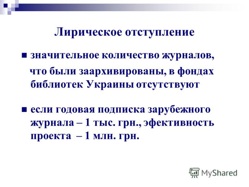 Лирическое отступление значительное количество журналов, что были заархивированы, в фондах библиотек Украины отсутствуют если годовая подписка зарубежного журнала – 1 тыс. грн., эфективность проекта – 1 млн. грн.