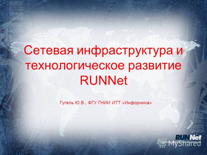 Сетевая инфраструктура и технологическое развитие RUNNet Гугель Ю.В., ФГУ ГНИИ ИТТ «Информика»