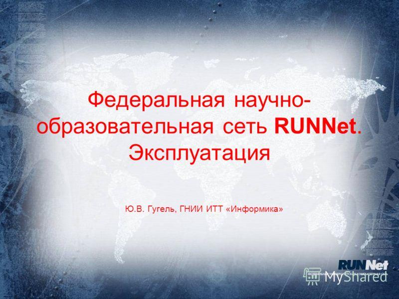 Федеральная научно- образовательная сеть RUNNet. Эксплуатация Ю.В. Гугель, ГНИИ ИТТ «Информика»