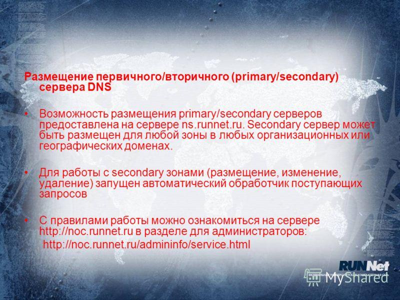 Размещение первичного/вторичного (primary/secondary) сервера DNS Возможность размещения primary/secondary серверов предоставлена на сервере ns.runnet.ru. Secondary сервер может быть размещен для любой зоны в любых организационных или географических д
