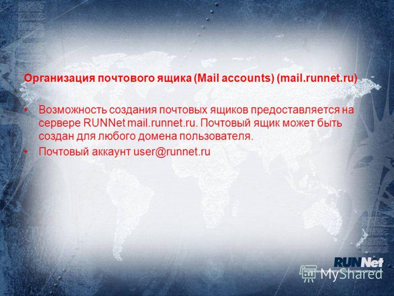 Организация почтового ящика (Mail accounts) (mail.runnet.ru) Возможность создания почтовых ящиков предоставляется на сервере RUNNet mail.runnet.ru. Почтовый ящик может быть создан для любого домена пользователя. Почтовый аккаунт user@runnet.ru