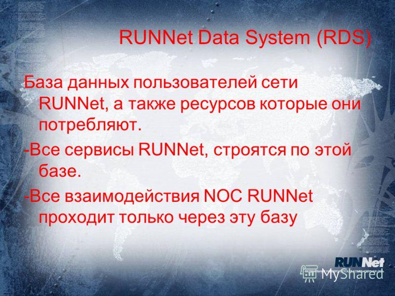 RUNNet Data System (RDS) База данных пользователей сети RUNNet, а также ресурсов которые они потребляют. -Все сервисы RUNNet, строятся по этой базе. -Все взаимодействия NOC RUNNet проходит только через эту базу