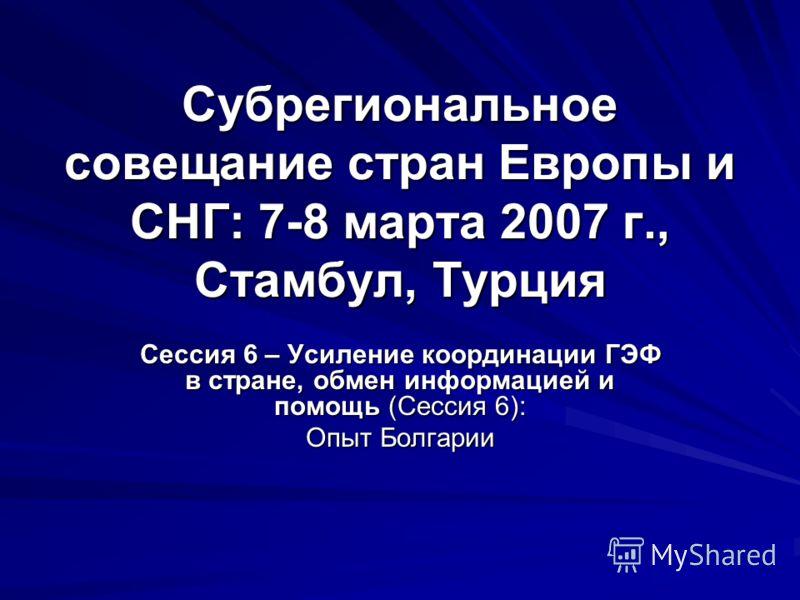 Субрегиональное совещание стран Европы и СНГ: 7-8 марта 2007 г., Стамбул, Турция Сессия 6 – Усиление координации ГЭФ в стране, обмен информацией и помощь (Сессия 6): Опыт Болгарии