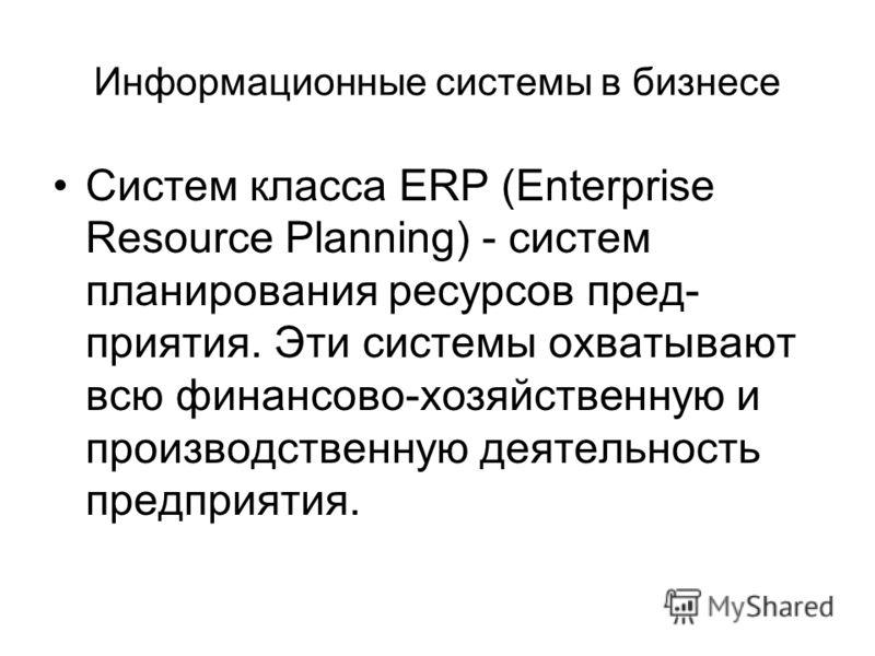 Информационные системы в бизнесе Систем класса ERP (Enterprise Resource Planning) - систем планирования ресурсов пред- приятия. Эти системы охватывают всю финансово-хозяйственную и производственную деятельность предприятия.