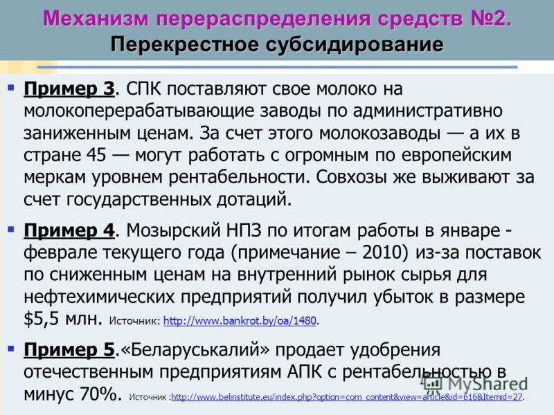 Механизм перераспределения средств 2. Перекрестное субсидирование Пример 3. Белорусские совхозы поставляют свое молоко на молокоперерабатывающие заводы по административно заниженным ценам. За счет этого молокозаводы а их в стране 45 могут работать с