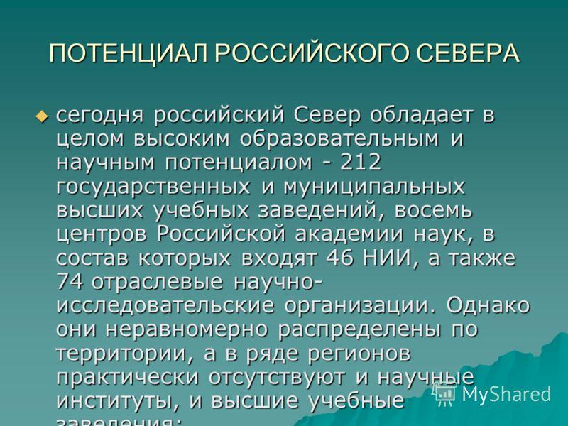 ПОТЕНЦИАЛ РОССИЙСКОГО СЕВЕРА сегодня российский Север обладает в целом высоким образовательным и научным потенциалом - 212 государственных и муниципальных высших учебных заведений, восемь центров Российской академии наук, в состав которых входят 46 Н