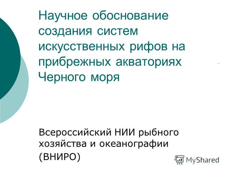 Научное обоснование создания систем искусственных рифов на прибрежных акваториях Черного моря Всероссийский НИИ рыбного хозяйства и океанографии (ВНИРО)